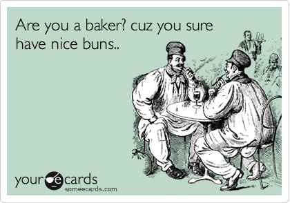 Are you a baker? cuz you sure have nice buns..