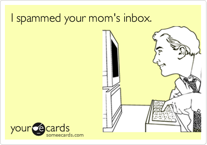 I spammed your mom's inbox.