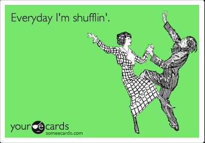 Everyday I'm shufflin'.