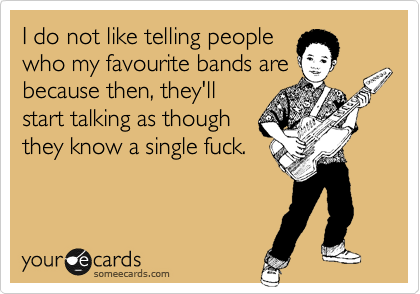 I do not like telling people who my favourite bands are because then, they'll start talking as though they know a single fuck.