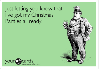 Just letting you know that  I've got my Christmas  Panties all ready.