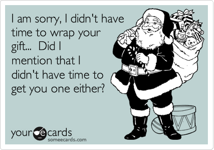 I am sorry, I didn't have time to wrap your gift...  Did I mention that I didn't have time to get you one either?