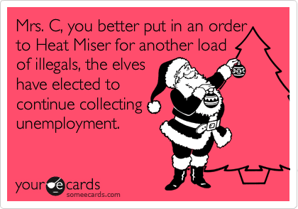 Mrs. C, you better put in an order to Heat Miser for another load of illegals, the elves have elected to  continue collecting unemployment.