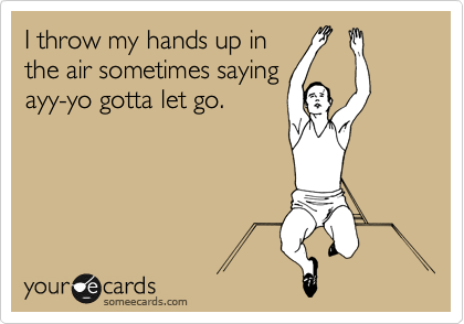 I throw my hands up in the air sometimes saying ayy-yo gotta let go.