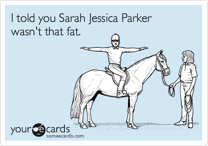 I told you Sarah Jessica Parker wasn't that fat.