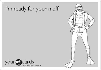 I'm ready for your muff!