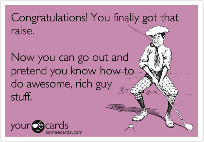 Congratulations! You finally got that raise.  Now you can go out and pretend you know how to do awesome, rich guy stuff.