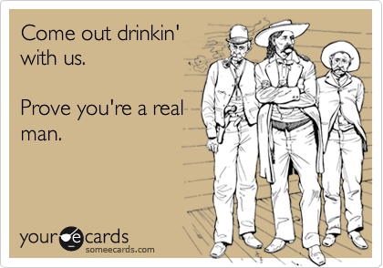 Come out drinkin' with us.  Prove you're a real man.