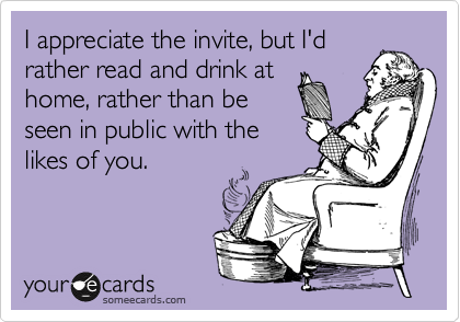 I appreciate the invite, but I'd rather read and drink at home, rather than be seen in public with the likes of you.