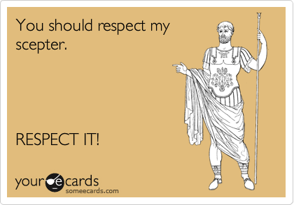You should respect my scepter.     RESPECT IT!