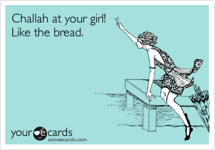 Challah at your girl! Like the bread.