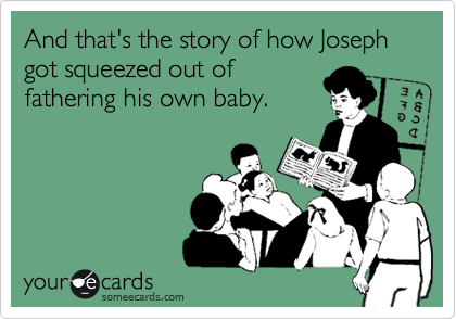 And that's the story of how Joseph got squeezed out of fathering his own baby.