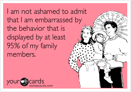 I am not ashamed to admit that I am embarrassed by the behavior that is displayed by at least 95% of my family members.