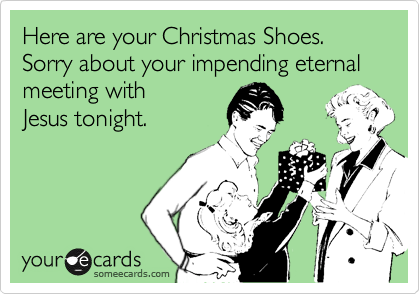 Here are your Christmas Shoes. Sorry about your impending eternal meeting with  Jesus tonight.
