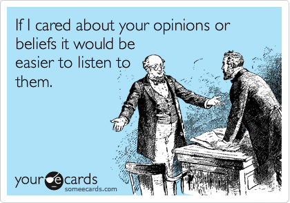 If I cared about your opinions or beliefs it would be easier to listen to them.