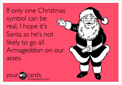 If only one Christmas symbol can be real, I hope it's Santa as he's not likely to go all Armageddon on our asses.