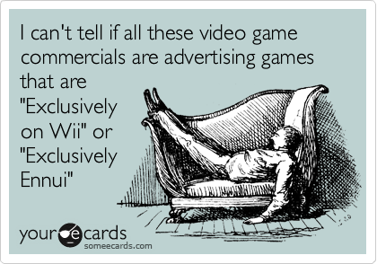"""I can't tell if all these video game commercials are advertising games that are """"Exclusively on Wii"""" or """"Exclusively Ennui"""""""