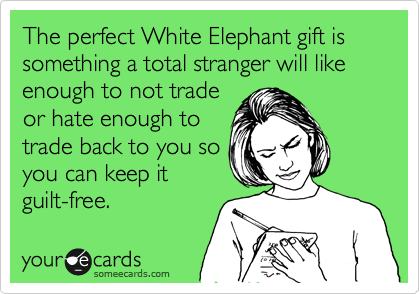 The perfect White Elephant gift is something a total stranger will like enough to not trade or hate enough to trade back to you so you can keep it guilt-free.