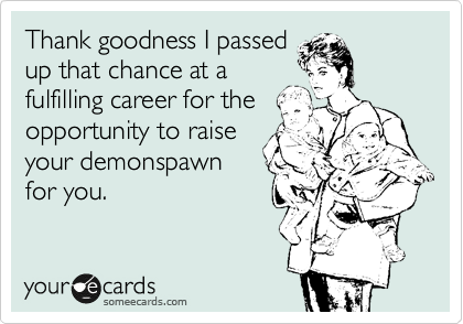 Thank goodness I passed up that chance at a fulfilling career for the opportunity to raise your demonspawn for you.
