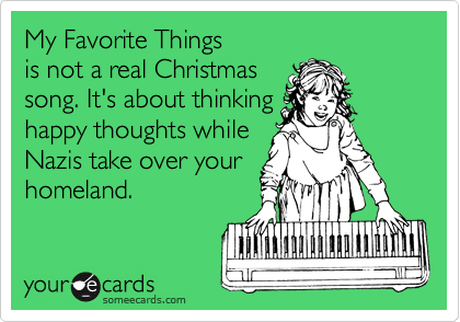 My Favorite Things  is not a real Christmas  song. It's about thinking happy thoughts while Nazis take over your homeland.