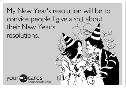 My New Year's resolution will be to convice people I give a shit about their New Year's resolutions.