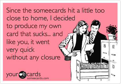 Since the someecards hit a little too close to home, I decided to produce my own card that sucks... and like you, it went very quick without any closure