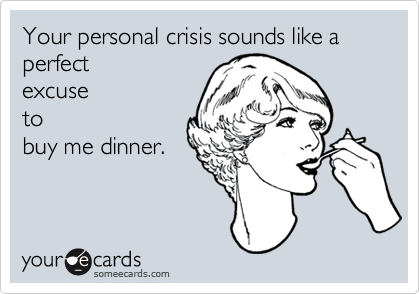 Your personal crisis sounds like a perfect excuse to buy me dinner.