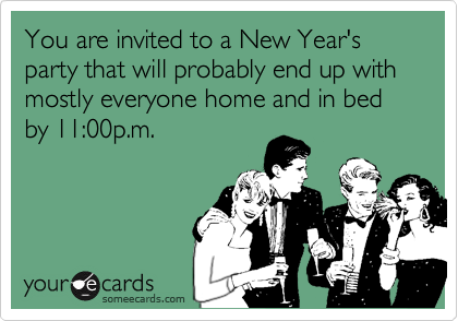 You are invited to a New Year's party that will probably end up with mostly everyone home and in bed by 11:00p.m.