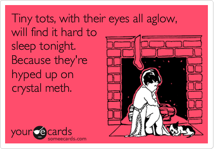 Tiny tots, with their eyes all aglow, will find it hard to sleep tonight. Because they're hyped up on crystal meth.
