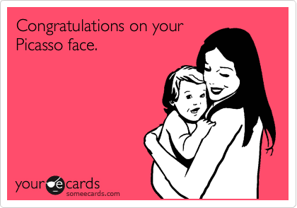 Congratulations on your Picasso face.