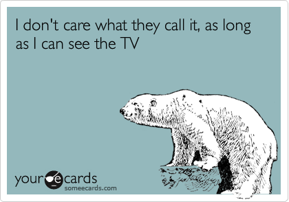 I don't care what they call it, as long as I can see the TV