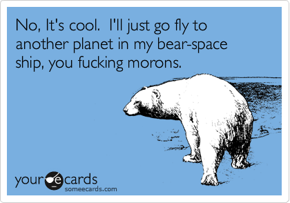 No, It's cool.  I'll just go fly to another planet in my bear-space ship, you fucking morons.