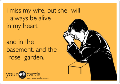 i miss my wife, but she  will   always be alive in my heart.    and in the basement. and the  rose  garden.