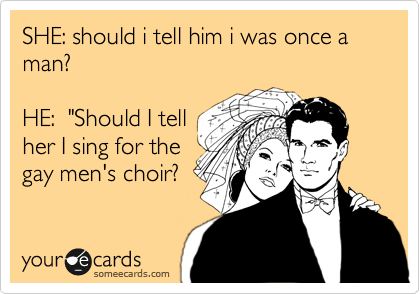 """SHE: should i tell him i was once a man?  HE:  """"Should I tell her I sing for the  gay men's choir?"""