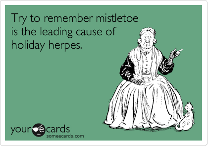Try to remember mistletoe is the leading cause of holiday herpes.