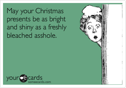 May your Christmas presents be as bright and shiny as a freshly bleached asshole.