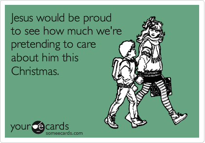 Jesus would be proud to see how much we're pretending to care about him this Christmas.