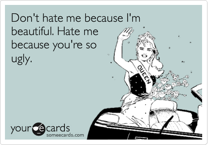 Don't hate me because I'm beautiful. Hate me because you're so ugly.