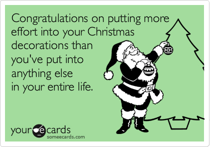 Congratulations on putting more effort into your Christmas decorations than you've put into  anything else in your entire life.
