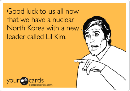 Good luck to us all now that we have a nuclear North Korea with a new leader called Lil Kim.