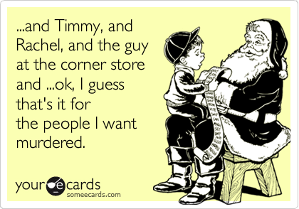 ...and Timmy, and Rachel, and the guy at the corner store and ...ok, I guess that's it for the people I want murdered.