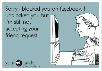 Sorry I blocked you on facebook. I unblocked you but I'm still not accepting your friend request.