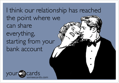 I think our relationship has reached the point where we can share everything, starting from your bank account