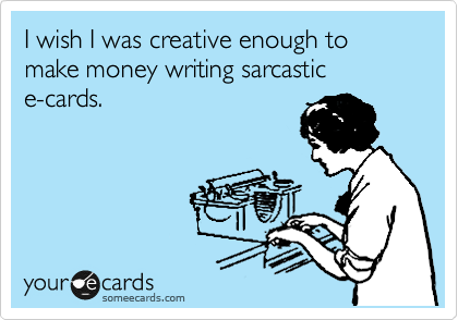 I wish I was creative enough to make money writing sarcastic         e-cards.