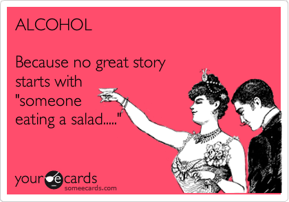 "ALCOHOL  Because no great story starts with ""someone eating a salad....."""