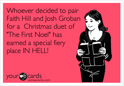 "Whoever decided to pair Faith Hill and Josh Groban for a  Christmas duet of ""The First Noel"" has earned a special fiery place IN HELL!"