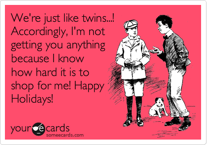 We're just like twins...! Accordingly, I'm not getting you anything because I know how hard it is to shop for me! Happy Holidays!