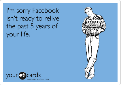 I'm sorry Facebook  isn't ready to relive the past 5 years of  your life.