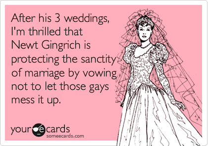 After his 3 weddings, I'm thrilled that  Newt Gingrich is protecting the sanctity of marriage by vowing not to let those gays mess it up.