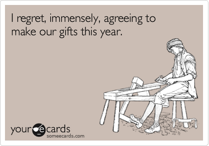 I regret, immensely, agreeing to make our gifts this year.